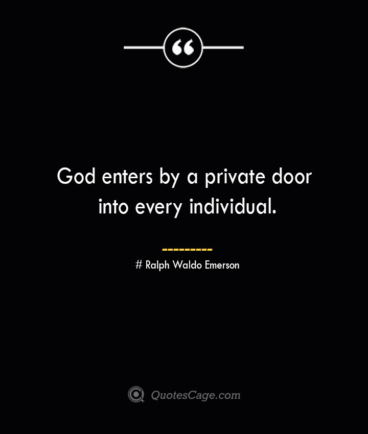 God enters by a private door into every individual.— Ralph Waldo Emerson