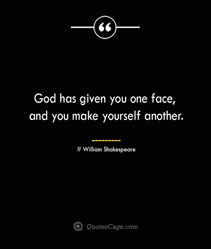 God has given you one face and you make yourself another. William Shakespeare
