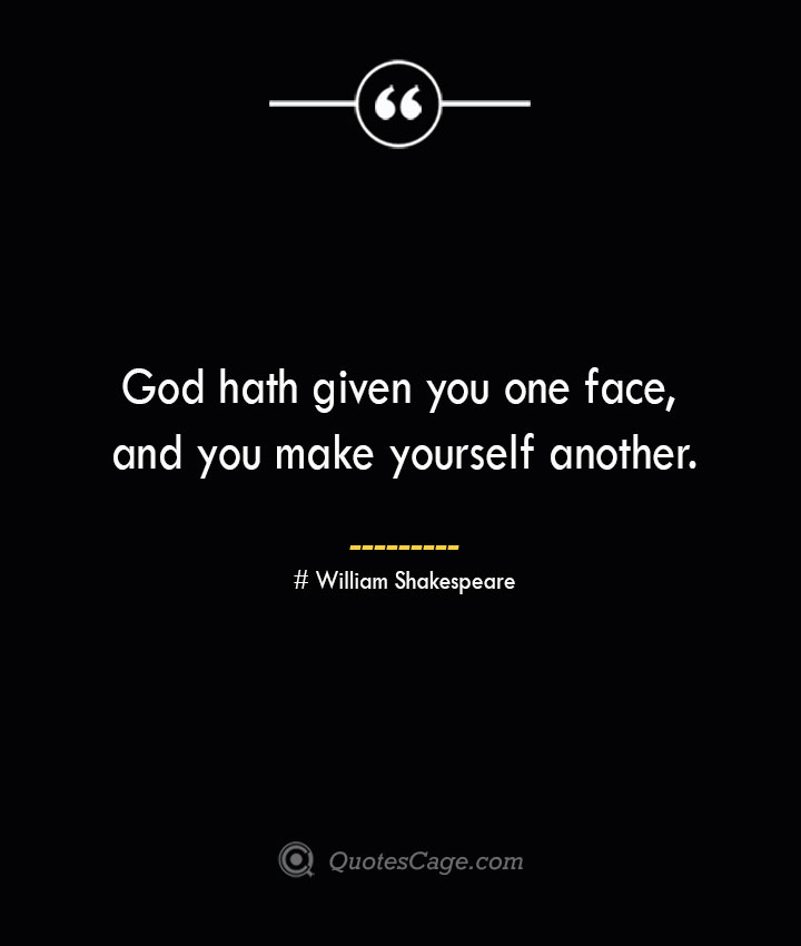 God hath given you one face and you make yourself another. William Shakespeare