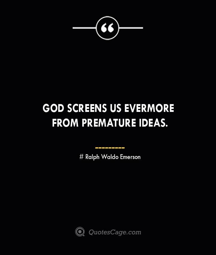 God screens us evermore from premature ideas.— Ralph Waldo Emerson