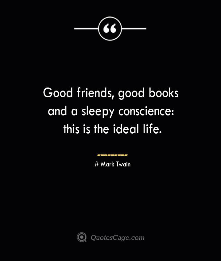 Good friends good books and a sleepy conscience this is the ideal life.— Mark Twain 1