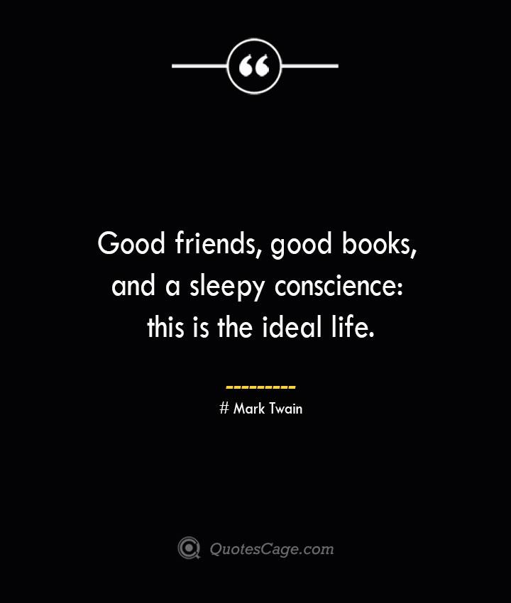 Good friends good books and a sleepy conscience this is the ideal life.— Mark Twain