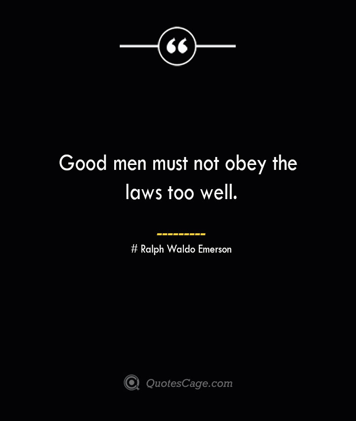 Good men must not obey the laws too well.— Ralph Waldo Emerson
