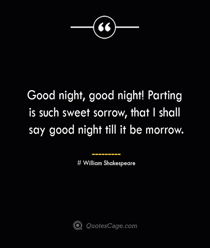 Good night good night Parting is such sweet sorrow that I shall say good night till it be morrow. William Shakespeare