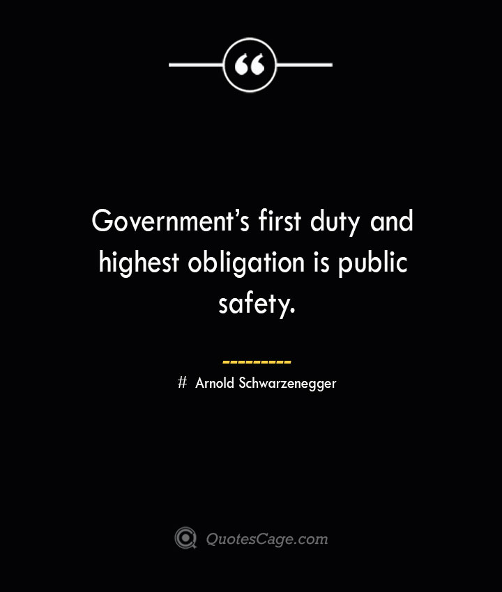 Governments first duty and highest obligation is public safety.— Arnold Schwarzenegger