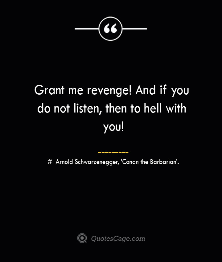 Grant me revenge And if you do not listen then to hell with you— Arnold Schwarzenegger 'Conan the Barbarian.