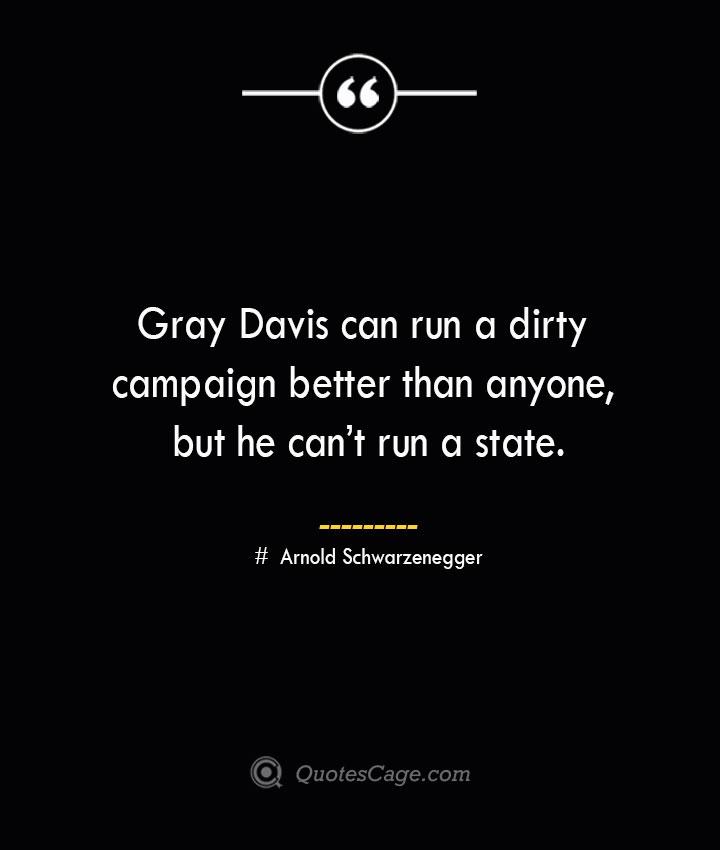 Gray Davis can run a dirty campaign better than anyone but he cant run a state.— Arnold Schwarzenegger