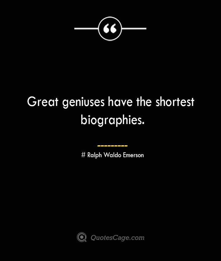 Great geniuses have the shortest biographies.— Ralph Waldo Emerson