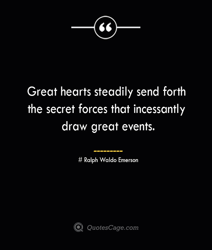 Great hearts steadily send forth the secret forces that incessantly draw great events.— Ralph Waldo Emerson