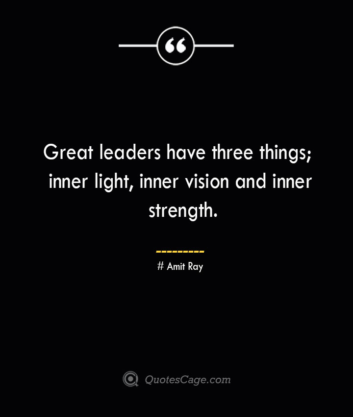Great leaders have three things inner light inner vision and inner strength.— Amit Ray