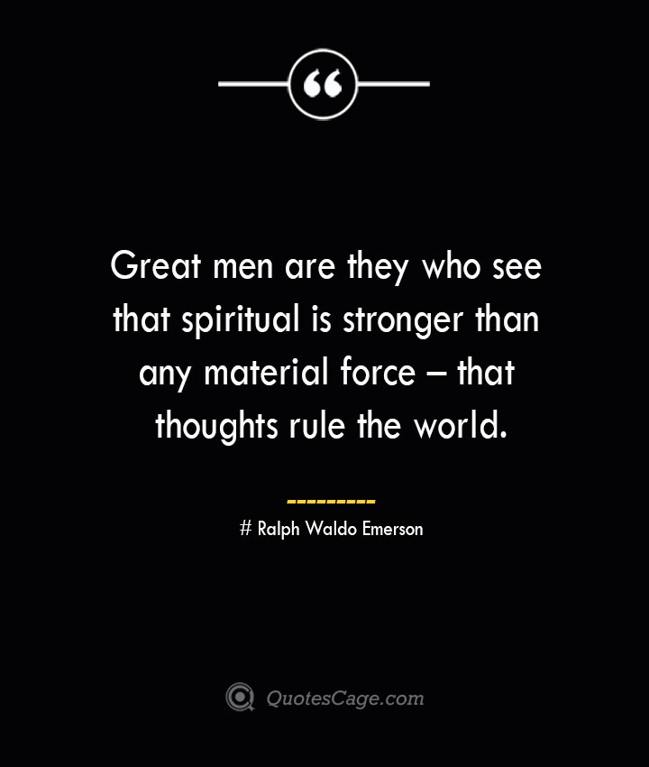 Great men are they who see that spiritual is stronger than any material force – that thoughts rule the world.— Ralph Waldo Emerson