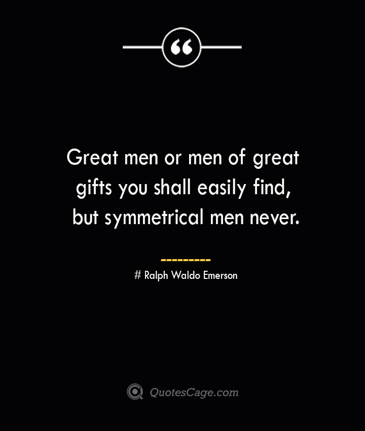 Great men or men of great gifts you shall easily find but symmetrical men never.— Ralph Waldo Emerson