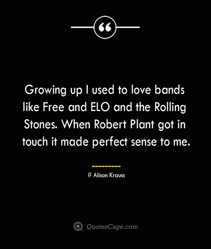 Growing up I used to love bands like Free and ELO and the Rolling Stones. When Robert Plant got in touch it made perfect sense to me.— Alison Krauss