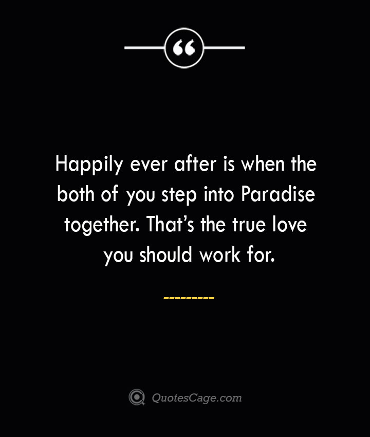 Happily ever after is when the both of you step into Paradise together. Thats the true love you should work for. 1