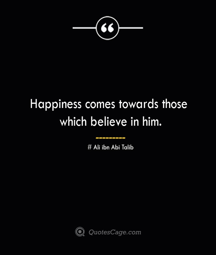 Happiness comes towards those which believe in him.— Ali ibn Abi Talib