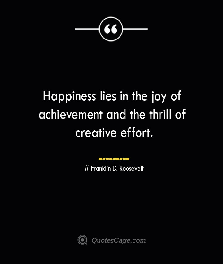 Happiness lies in the joy of achievement and the thrill of creative effort.— Franklin D. Roosevelt