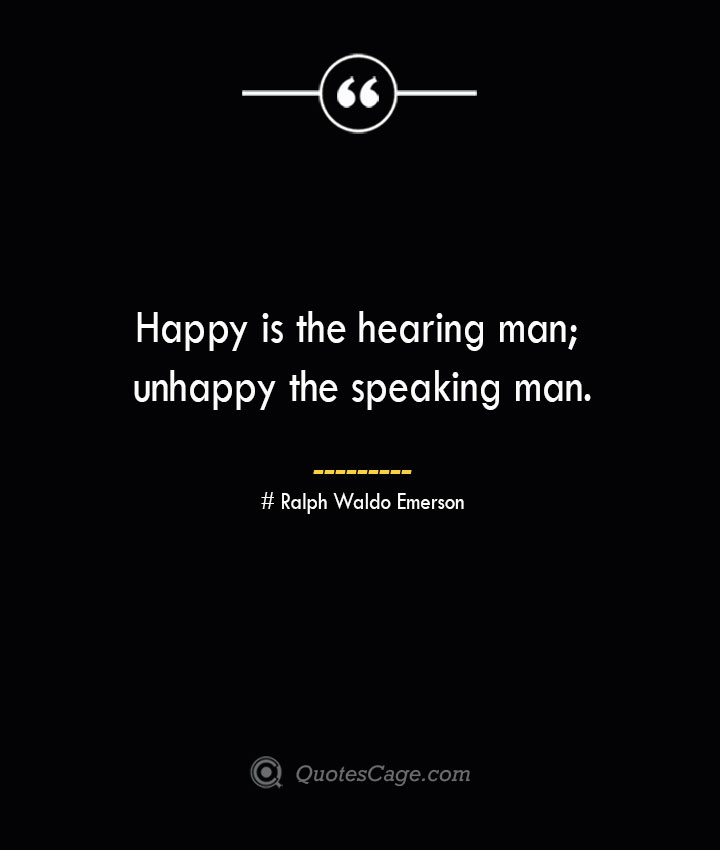 Happy is the hearing man unhappy the speaking man.— Ralph Waldo Emerson