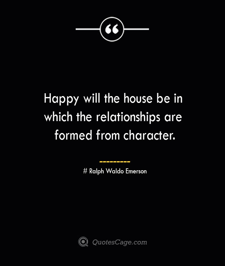 Happy will the house be in which the relationships are formed from character.— Ralph Waldo Emerson
