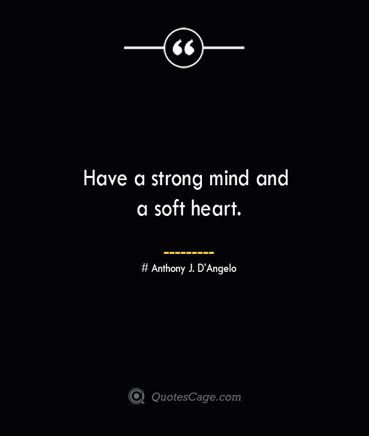Have a strong mind and a soft heart.— Anthony J. DAngelo