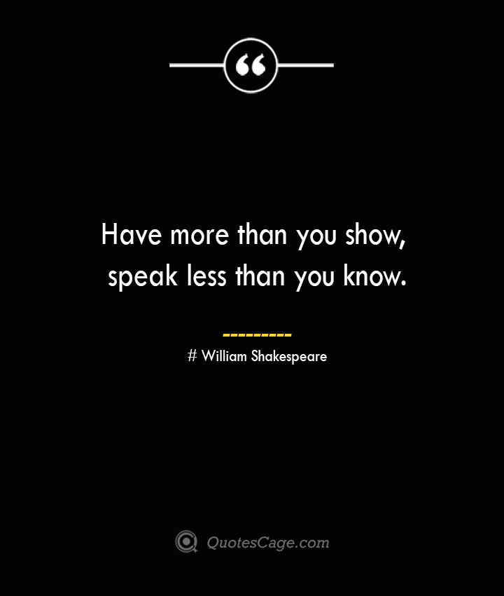 Have more than you show speak less than you know. William Shakespeare