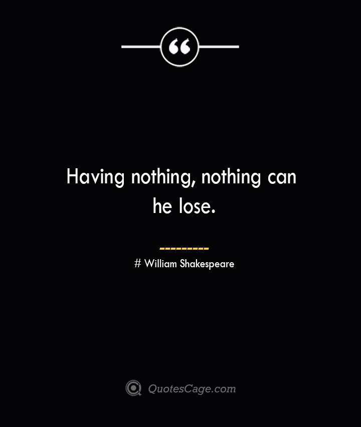 Having nothing nothing can he lose. William Shakespeare