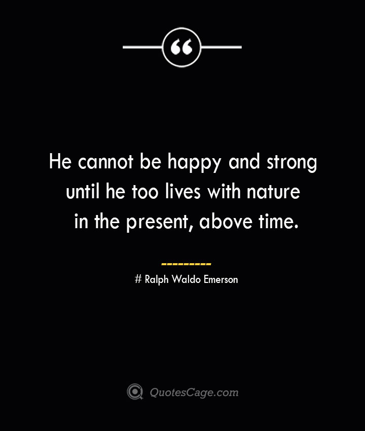 He cannot be happy and strong until he too lives with nature in the present above time.— Ralph Waldo Emerson