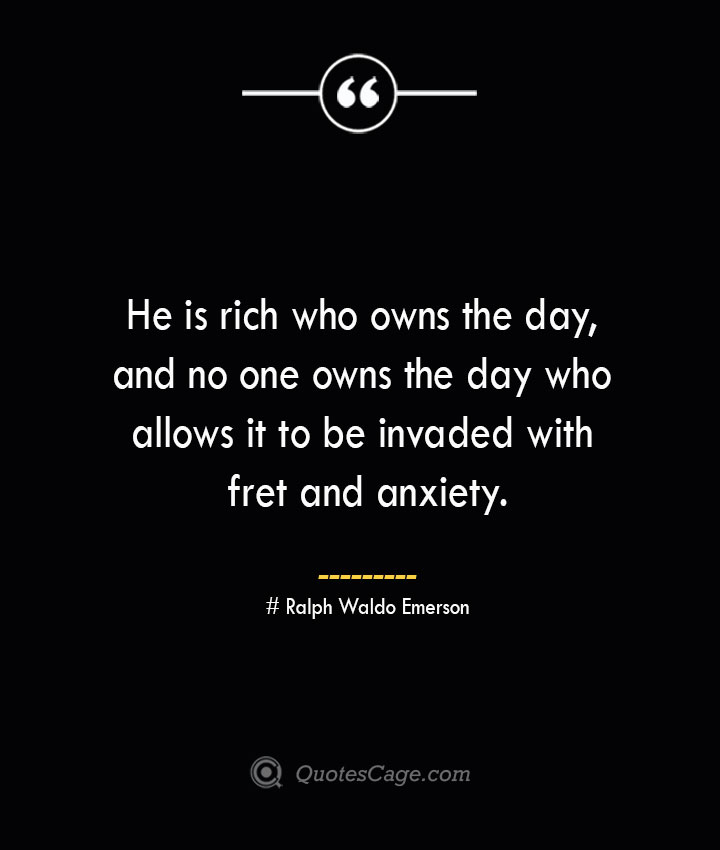 He is rich who owns the day and no one owns the day who allows it to be invaded with fret and anxiety.— Ralph Waldo Emerson