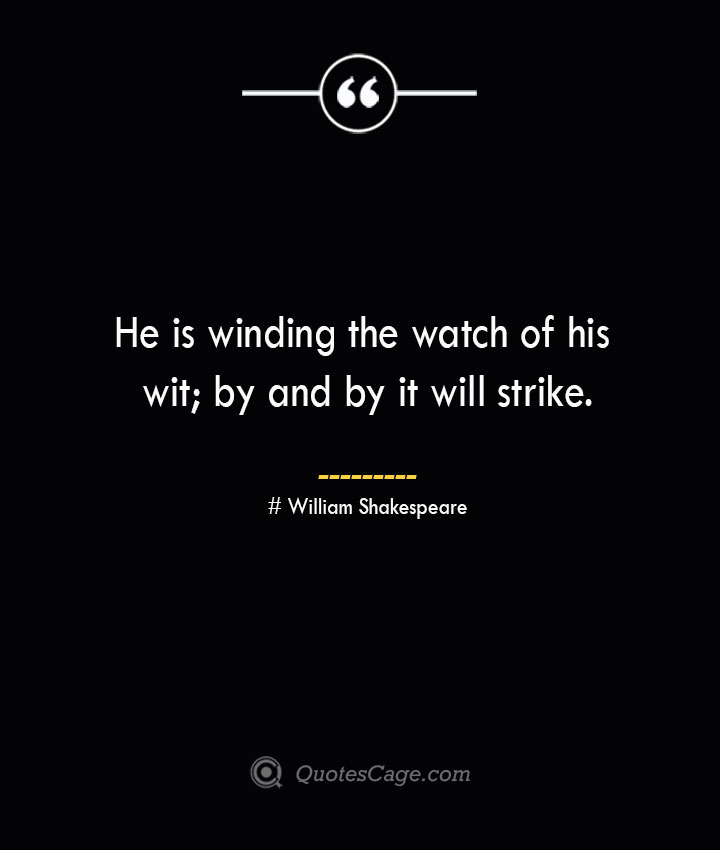 He is winding the watch of his wit by and by it will strike. William Shakespeare 1