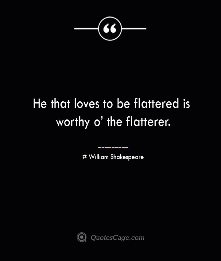 He that loves to be flattered is worthy o the flatterer. William Shakespeare