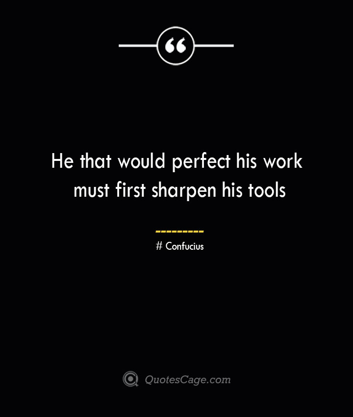 He that would perfect his work must first sharpen his tools— Confucius