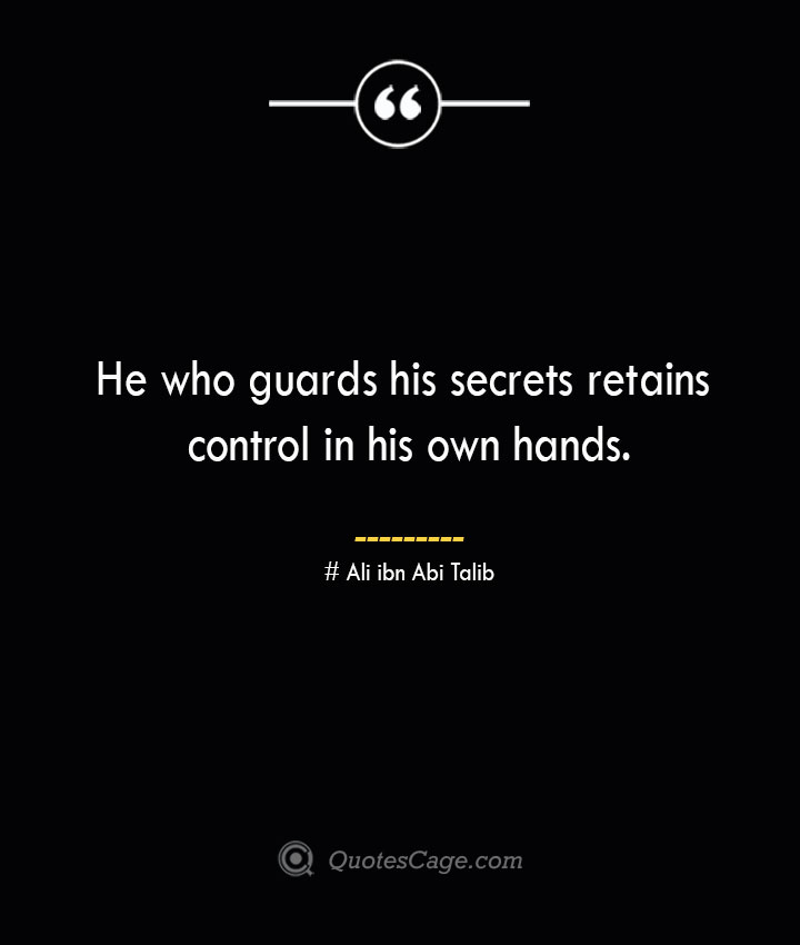 He who guards his secrets retains control in his own hands.— Ali ibn Abi Talib 1