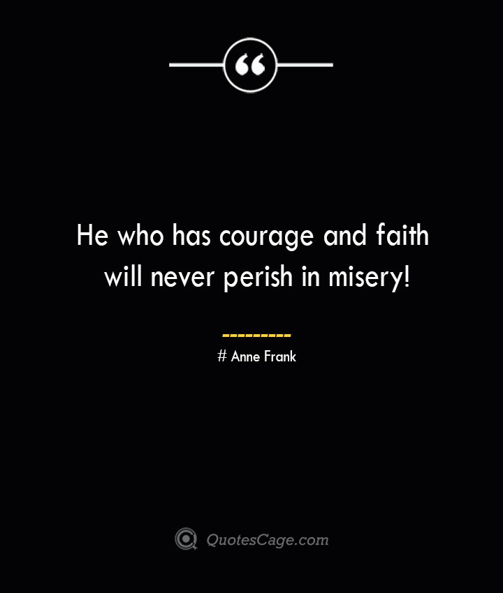 He who has courage and faith will never perish in misery— Anne Frank