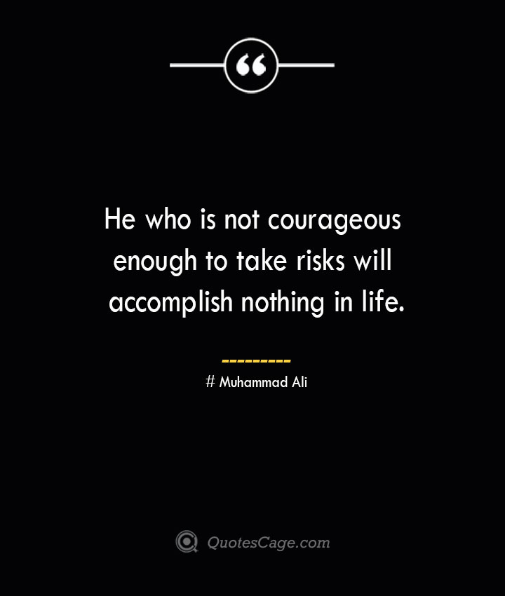 He who is not courageous enough to take risks will accomplish nothing in life.— Muhammad Ali