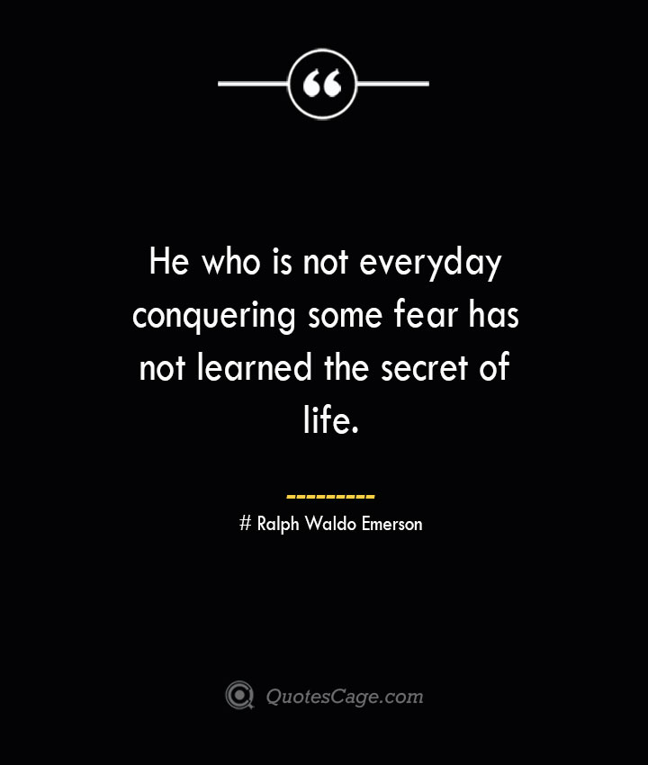 He who is not everyday conquering some fear has not learned the secret of life.— Ralph Waldo Emerson 1