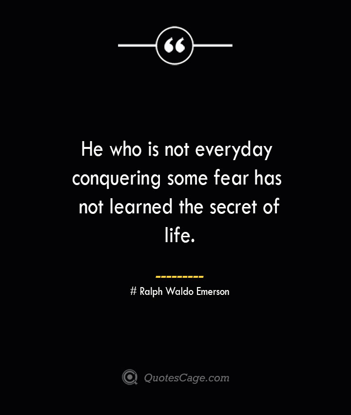 He who is not everyday conquering some fear has not learned the secret of life.— Ralph Waldo Emerson