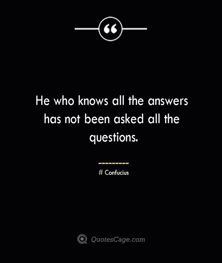 He who knows all the answers has not been asked all the questions.— Confucius