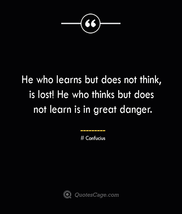 He who learns but does not think is lost He who thinks but does not learn is in great danger.— Confucius