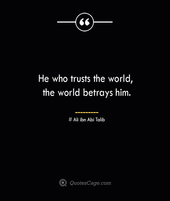 He who trusts the world the world betrays him.— Ali ibn Abi Talib