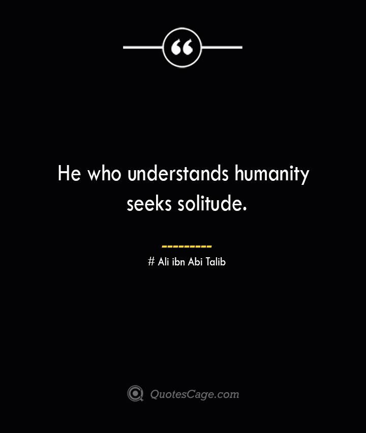 He who understands humanity seeks solitude.— Ali ibn Abi Talib