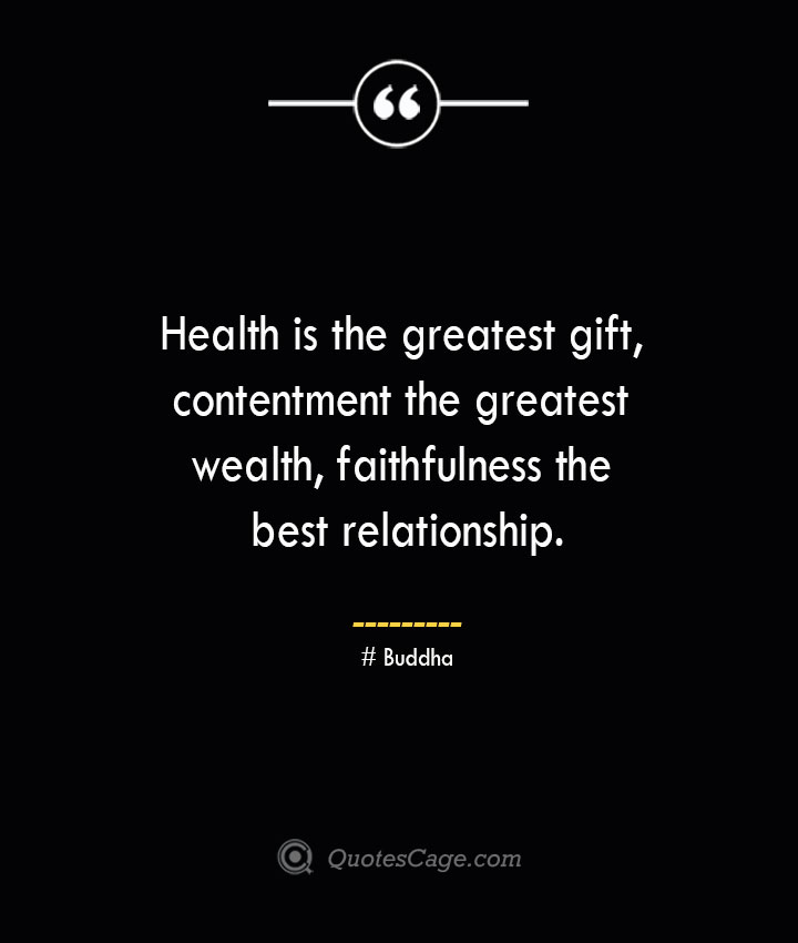 Health is the greatest gift contentment the greatest wealth faithfulness the best relationship.— Buddha