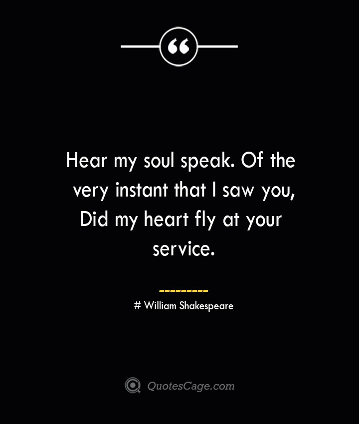 Hear my soul speak. Of the very instant that I saw you Did my heart fly at your service.— William Shakespeare