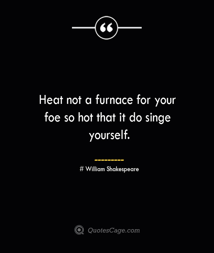 Heat not a furnace for your foe so hot that it do singe yourself. William Shakespeare