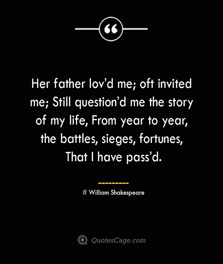 Her father lovd me oft invited me Still questiond me the story of my life From year to year the battles sieges fortunes That I have passd.— William Shakespeare
