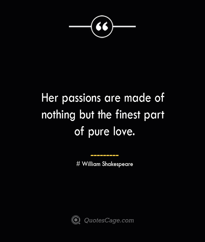 Her passions are made of nothing but the finest part of pure love. William Shakespeare