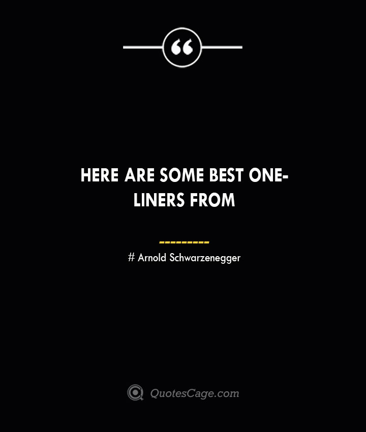 Here are some best one liners from — Arnold Schwarzenegger