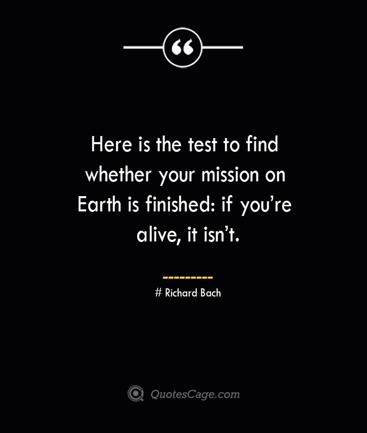Here is the test to find whether your mission on Earth is finished if youre alive it isnt.— Richard Bach