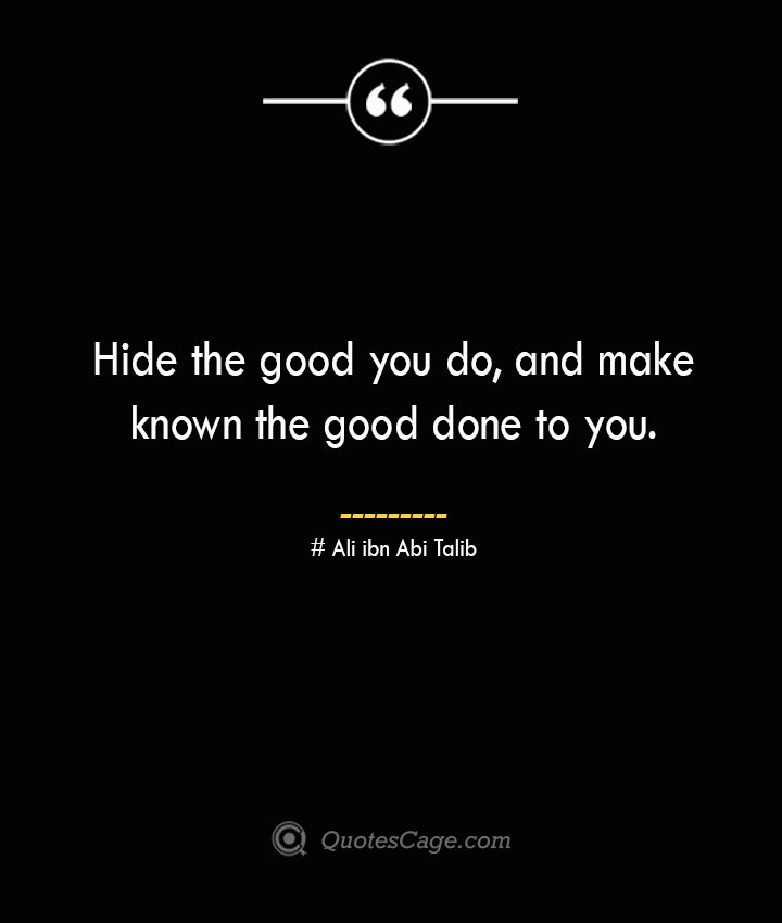 Hide the good you do and make known the good done to you.— Ali ibn Abi Talib