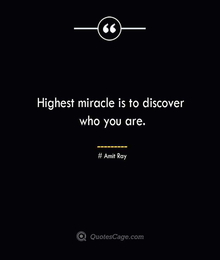 Highest miracle is to discover who you are.— Amit Ray
