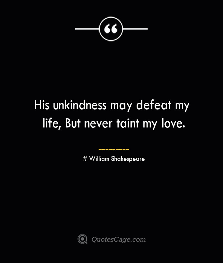 His unkindness may defeat my life But never taint my love. William Shakespeare