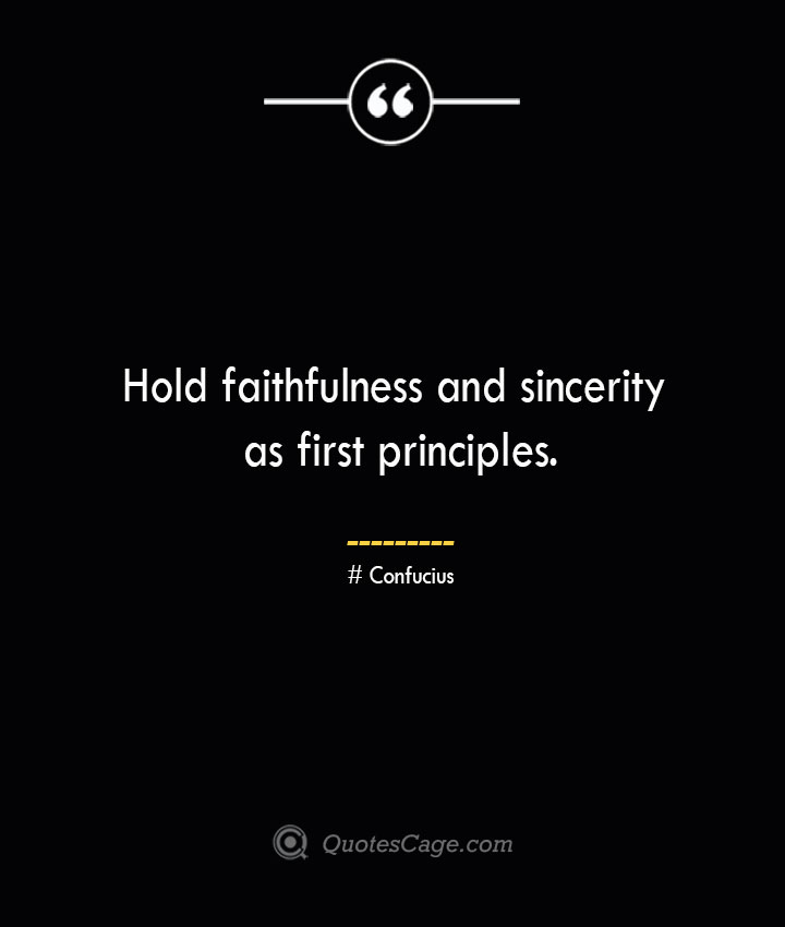 Hold faithfulness and sincerity as first principles.— Confucius